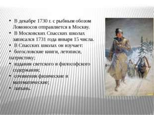 В декабре 1730 г. с рыбным обозом Ломоносов отправляется в Москву. В Московс