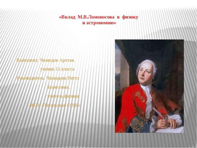 «Вклад М.В.Ломоносова в физику и астрономию» Выполнил: Чимидов Арлтан, учени...