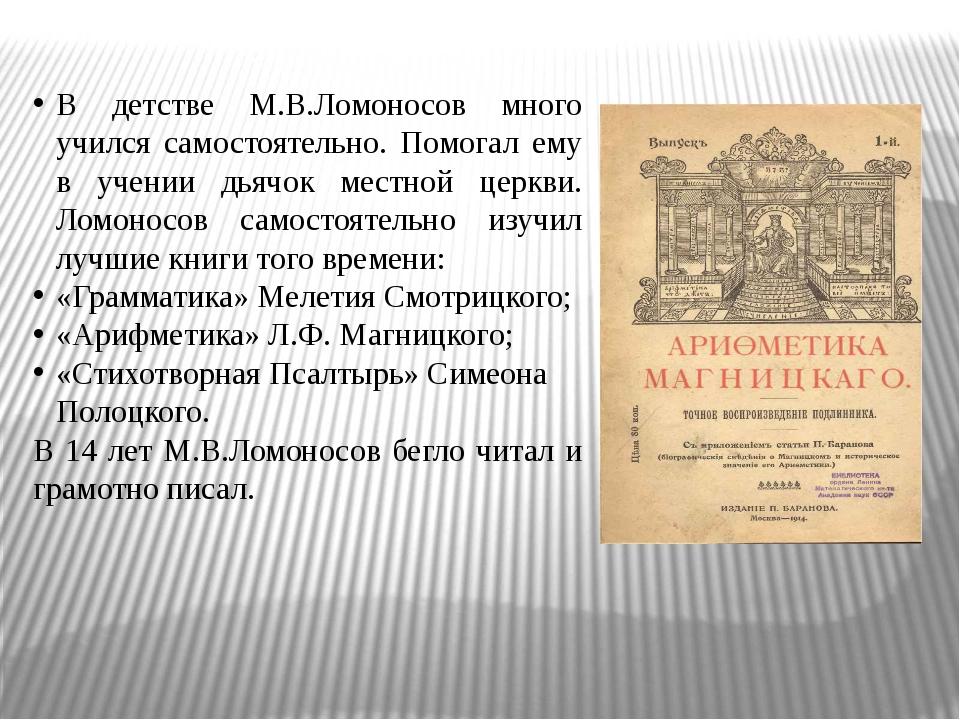 В детстве М.В.Ломоносов много учился самостоятельно. Помогал ему в учении дь...