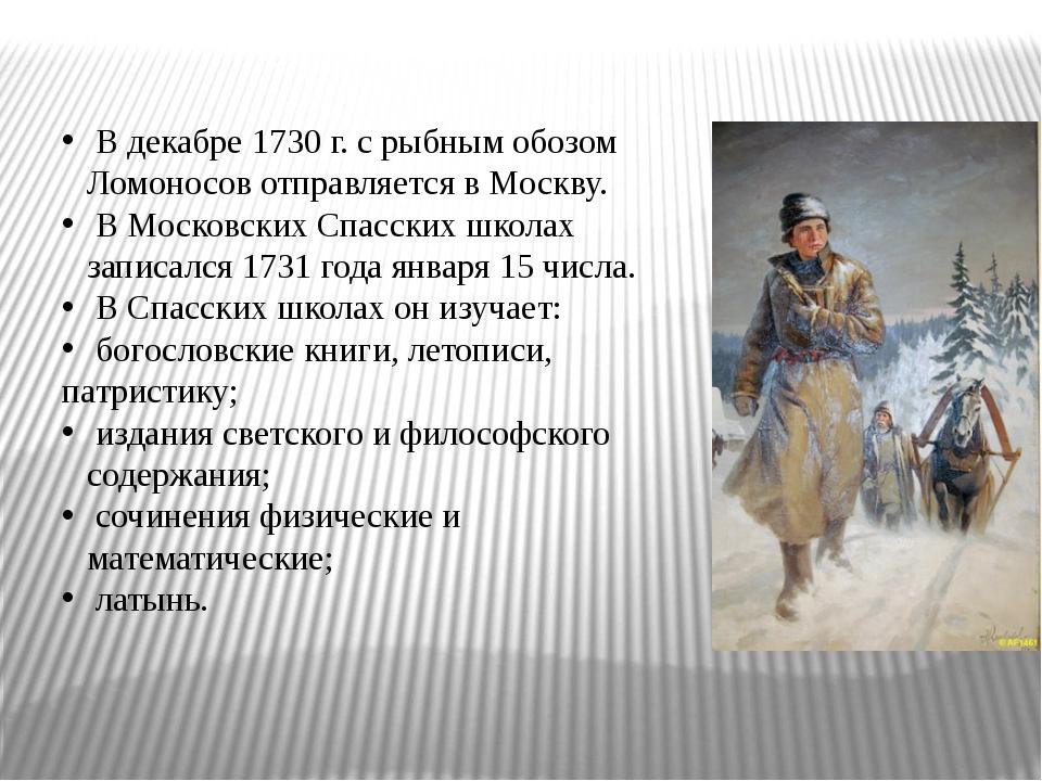 В декабре 1730 г. с рыбным обозом Ломоносов отправляется в Москву. В Московс...