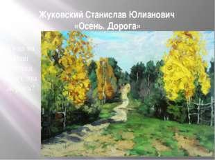 Жуковский Станислав Юлианович «Осень. Дорога» Куда на Ваш взгляд ведёт эта до