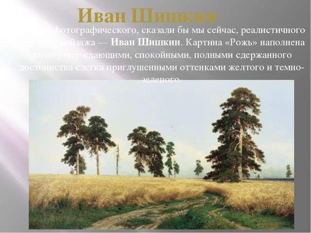 Иван Шишкин Мастер фотографического, сказали бы мы сейчас, реалистичного русс...