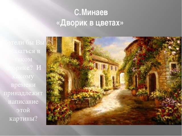 С.Минаев «Дворик в цветах» Хотели бы Вы оказаться в таком дворике? И какому в...