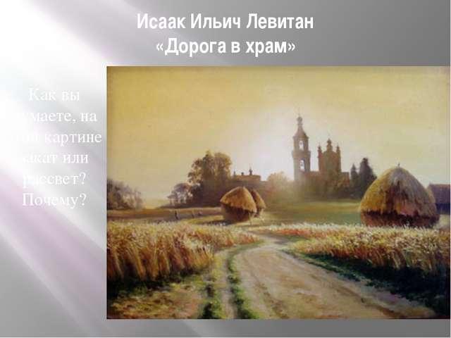 Исаак Ильич Левитан «Дорога в храм» Как вы думаете, на этой картине закат или...