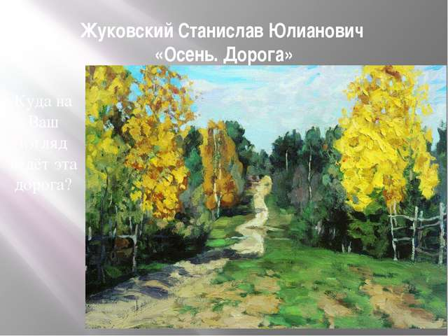 Жуковский Станислав Юлианович «Осень. Дорога» Куда на Ваш взгляд ведёт эта до...
