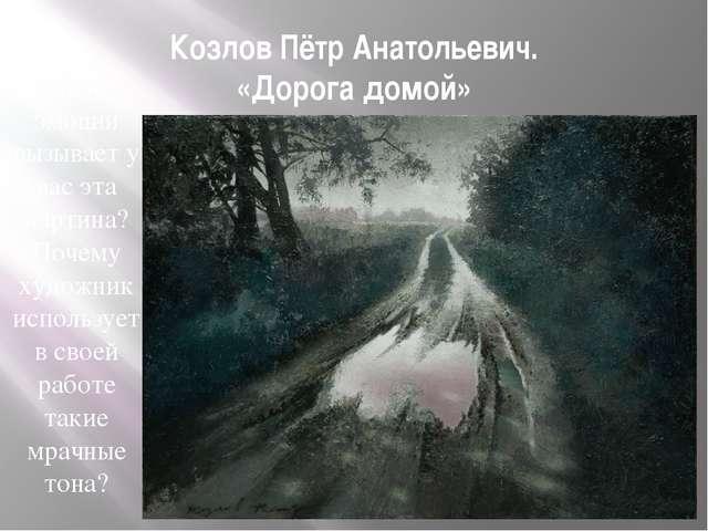 Козлов Пётр Анатольевич. «Дорога домой» Какие эмоции вызывает у вас эта карти...