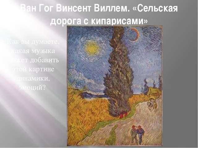 Ван Гог Винсент Виллем. «Сельская дорога с кипарисами» Как вы думаете, какая...
