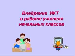 Внедрение ИКТ в работе учителя начальных классов
