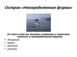 Остров «Неопределенная форма» Из этих слов вы должны изменить и записать глаг