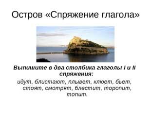 Остров «Спряжение глагола» Выпишите в два столбика глаголы I и II спряжения: