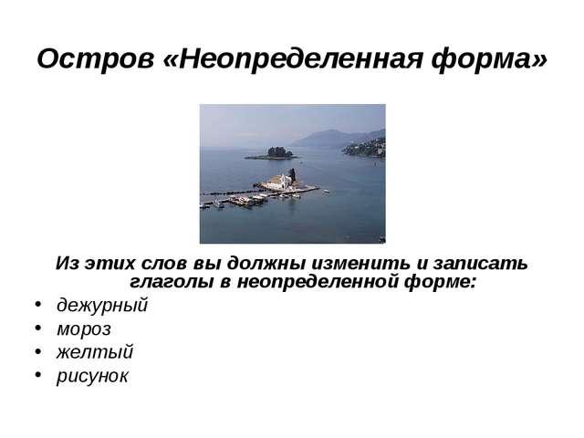 Остров «Неопределенная форма» Из этих слов вы должны изменить и записать глаг...