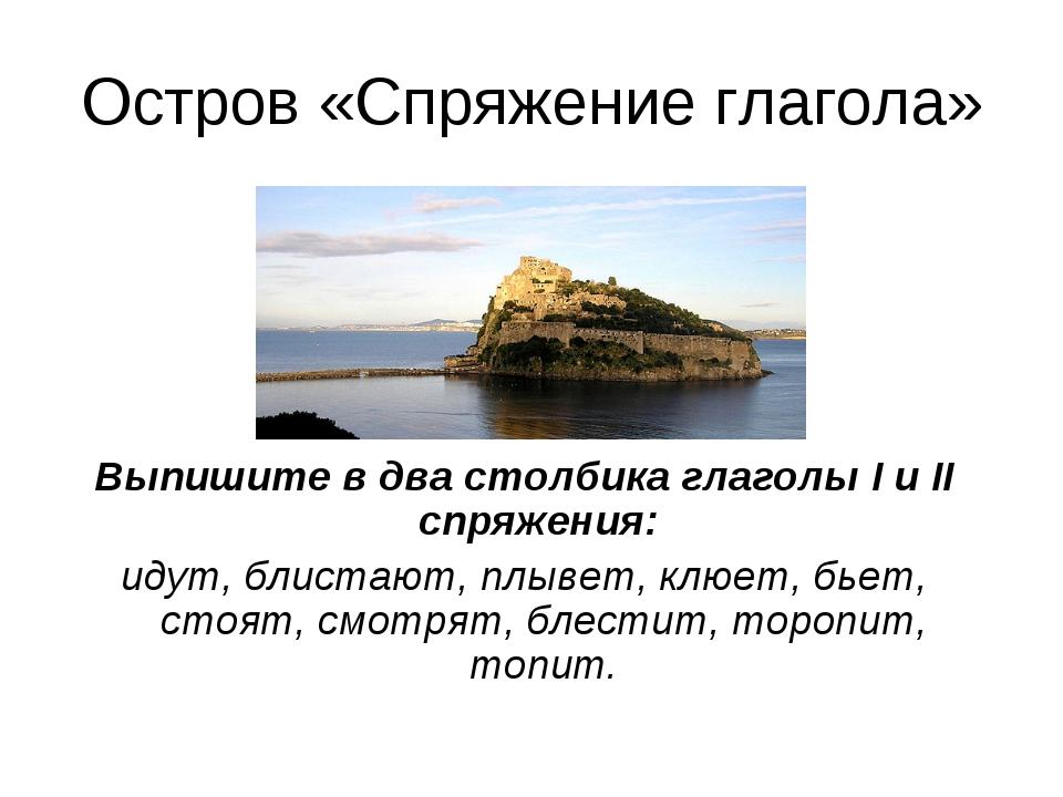 Остров «Спряжение глагола» Выпишите в два столбика глаголы I и II спряжения:...