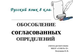 Русский язык 8 класс ОБОСОБЛЕНИЕ согласованных ОПРЕДЕЛЕНИЙ учитель русского я