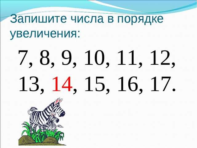 Запишите числа в порядке увеличения: 7, 8, 9, 10, 11, 12, 13, 14, 15, 16, 17.