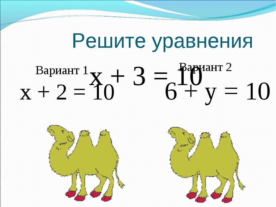 Решите уравнения x + 3 = 10 Вариант 2 6 + y = 10 Вариант 1 x + 2 = 10