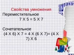 Свойства умножения Переместительное 7 Х 5 = 5 Х 7 Сочетательное (4 Х 6) Х 7