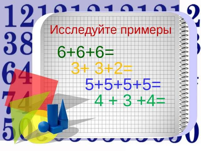 6+6+6= 3+ 3+2= 5+5+5+5= 4 + 3 +4= Исследуйте примеры