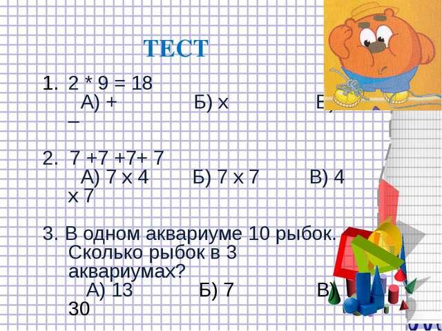 2 * 9 = 18 А) + Б) х В) – 2. 7 +7 +7+ 7 А) 7 х 4 Б) 7 х 7 В) 4 х 7 3. В одном...