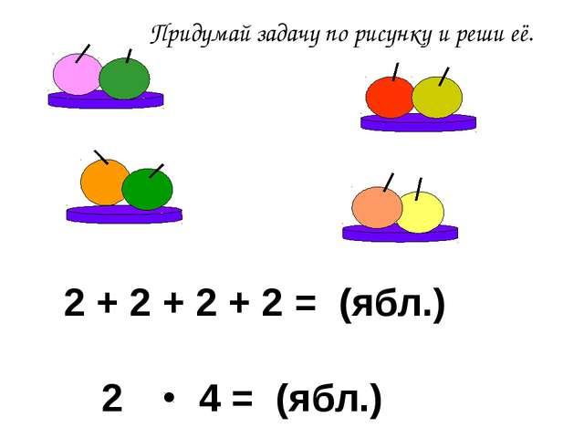 Придумай задачу по рисунку и реши её. 2 4 = (ябл.) 2 + 2 + 2 + 2 = (ябл.)