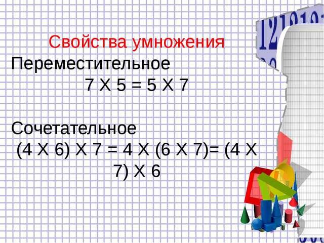 Свойства умножения Переместительное 7 Х 5 = 5 Х 7 Сочетательное (4 Х 6) Х 7...