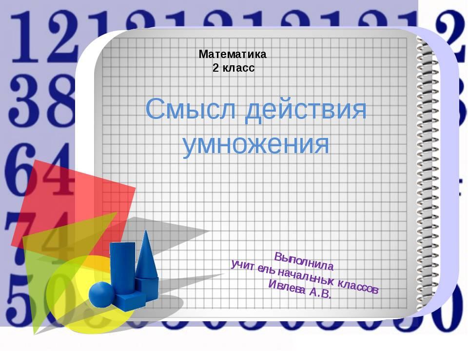 Математика 2 класс Смысл действия умножения Выполнила учитель начальных клас...