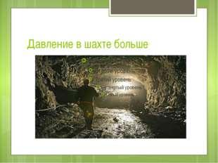 Давление в шахте больше