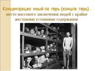 Концентрацио́нный ла́герь (концла́герь) – место массового заключения людей с
