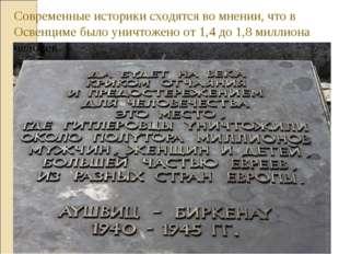 Современные историки сходятся во мнении, что в Освенциме было уничтожено от 1