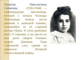 Татья́на Никола́евна Са́вичева (1930-1944) — ленинградская школьница, которая