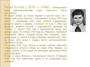 Ва́ля Ко́тик ( 1930 — 1944) — пионер-герой, юный партизан-разведчик, Герой Со