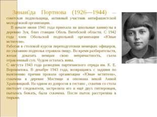 Зинаи́да Портнова (1926—1944) — советская подпольщица, активный участник ант