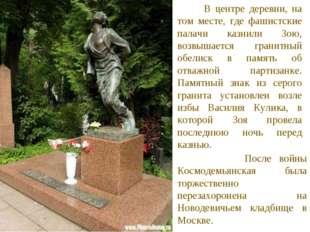 В центре деревни, на том месте, где фашистские палачи казнили Зою, возвышает