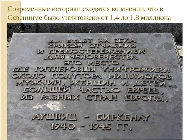 Современные историки сходятся во мнении, что в Освенциме было уничтожено от 1...