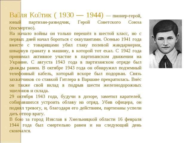 Ва́ля Ко́тик ( 1930 — 1944) — пионер-герой, юный партизан-разведчик, Герой Со...