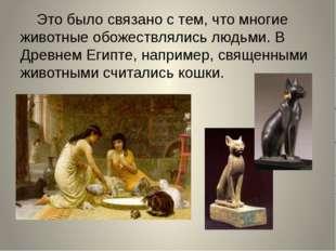 Это было связано с тем, что многие животные обожествлялись людьми. В Древнем