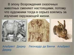 В эпоху Возрождения сказочных животных сменяют настоящими, потому что художн