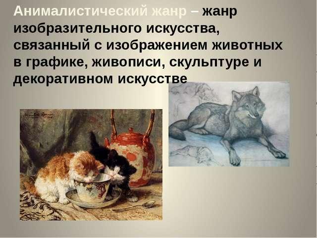 Анималистический жанр – жанр изобразительного искусства, связанный с изображе...