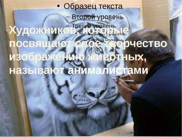 Художников, которые посвящают свое творчество изображению животных, называют...