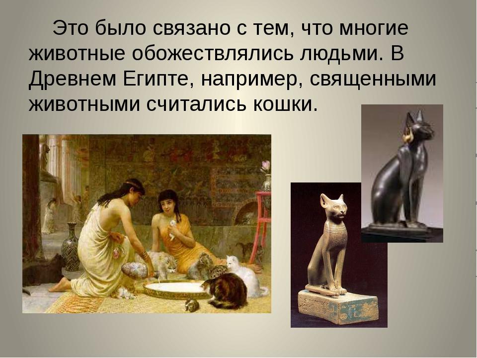 Это было связано с тем, что многие животные обожествлялись людьми. В Древнем...