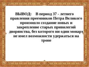 ВЫВОД: В период 37 - летнего правления преемников Петра Великого произошло со