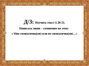 Д/З: Изучить текст § 20-21. Написать мини – сочинение на тему: « Мне симпатич