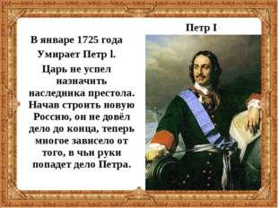 В январе 1725 года Умирает Петр l. Царь не успел назначить наследника престо