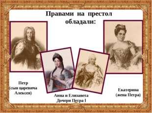 Правами на престол обладали: Екатерина (жена Петра) Анна и Елизавета Дочери П