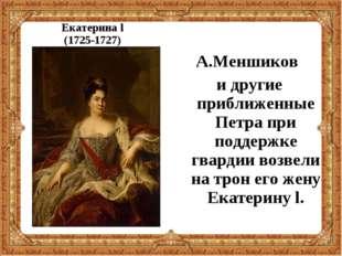 Екатерина l (1725-1727) А.Меншиков и другие приближенные Петра при поддержке