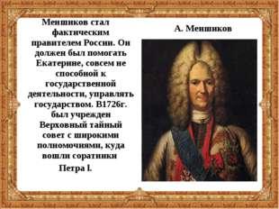 Меншиков стал фактическим правителем России. Он должен был помогать Екатерине