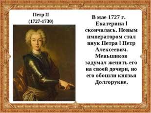 Петр II (1727-1730) В мае 1727 г. Екатерина l скончалась. Новым императором