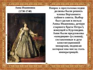 Анна Иоанновна (1730-1740) Вопрос о престолонаследии должны были решить члены