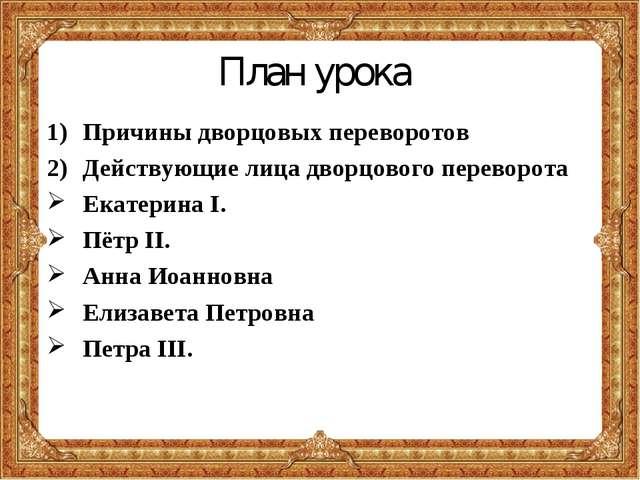 План урока Причины дворцовых переворотов Действующие лица дворцового переворо...