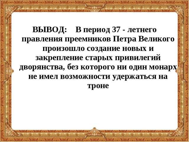 ВЫВОД: В период 37 - летнего правления преемников Петра Великого произошло со...