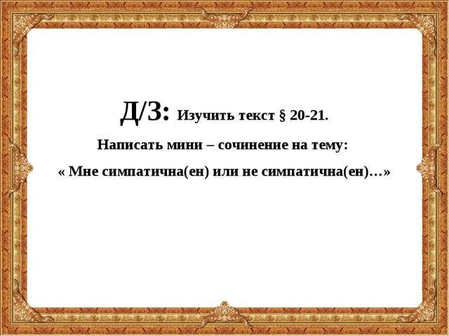 Д/З: Изучить текст § 20-21. Написать мини – сочинение на тему: « Мне симпатич...